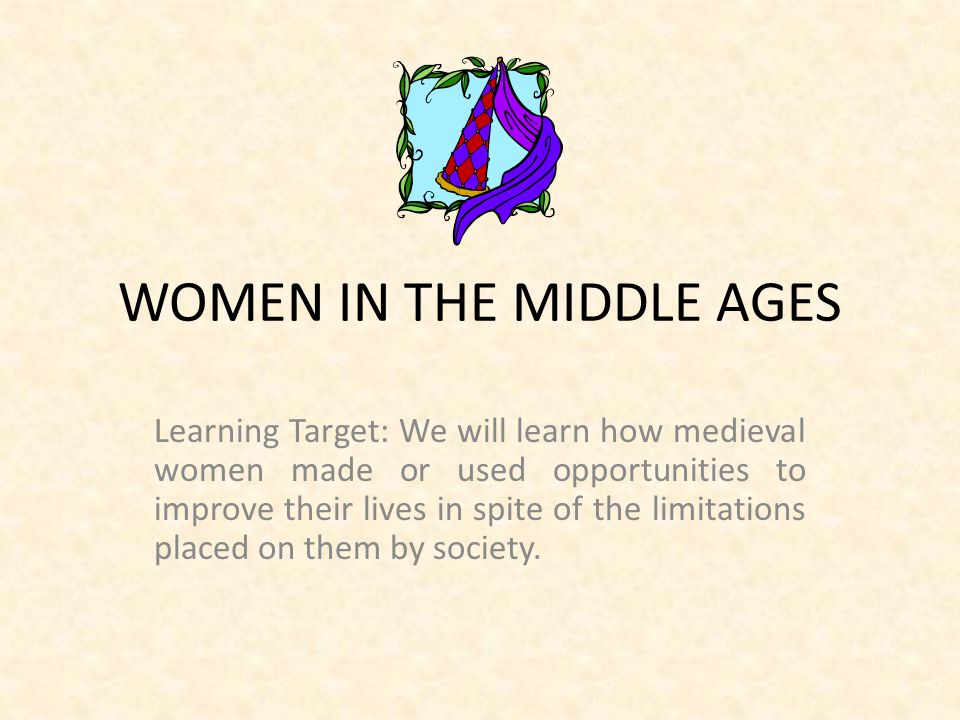WOMEN IN THE MIDDLE AGES Learning Target: We will learn how medieval women made or used opportunities to improve their lives in spite of the limitations placed on them by society.