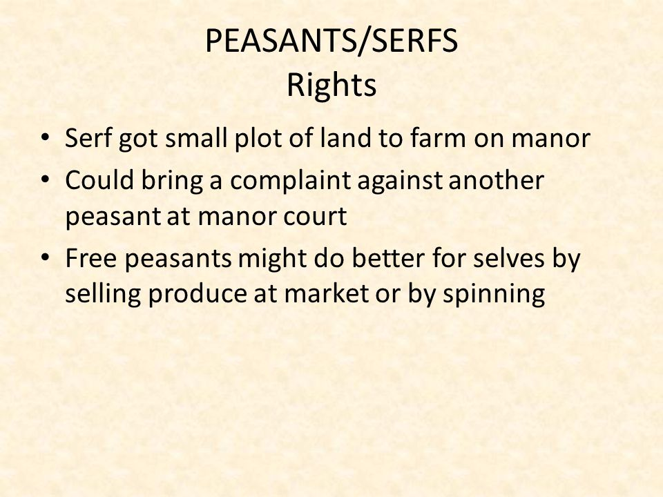 PEASANTS/SERFS Rights Serf got small plot of land to farm on manor Could bring a complaint against another peasant at manor court Free peasants might do better for selves by selling produce at market or by spinning