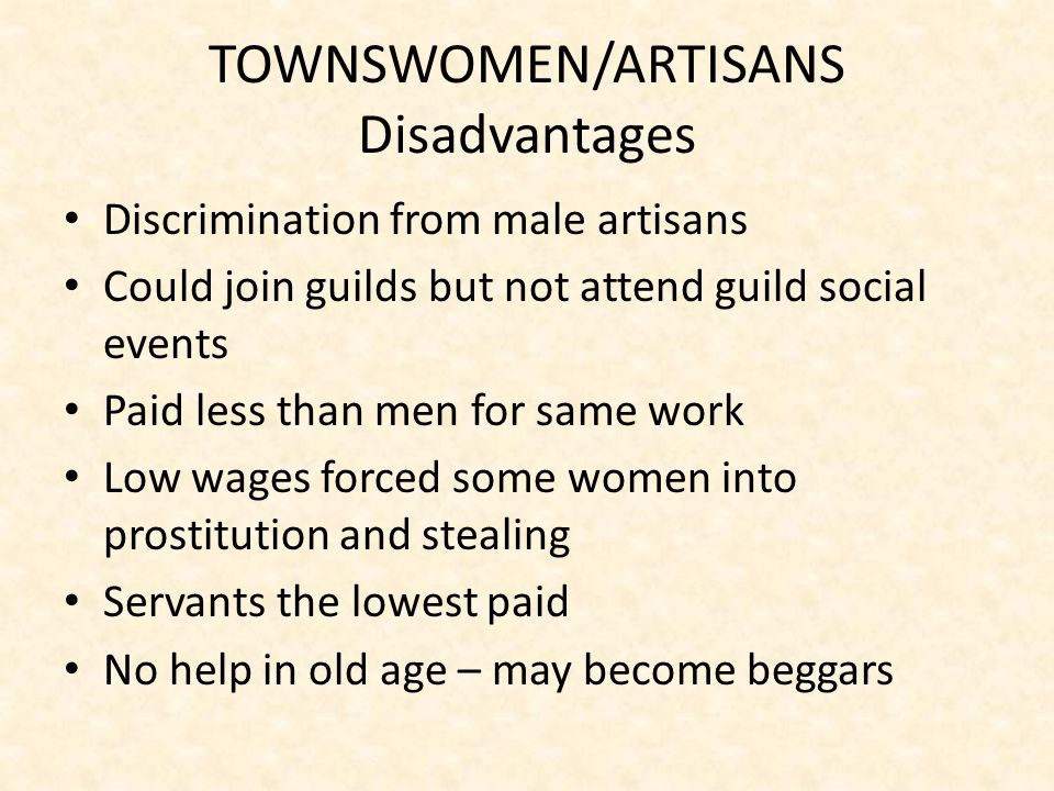 TOWNSWOMEN/ARTISANS Disadvantages Discrimination from male artisans Could join guilds but not attend guild social events Paid less than men for same work Low wages forced some women into prostitution and stealing Servants the lowest paid No help in old age – may become beggars