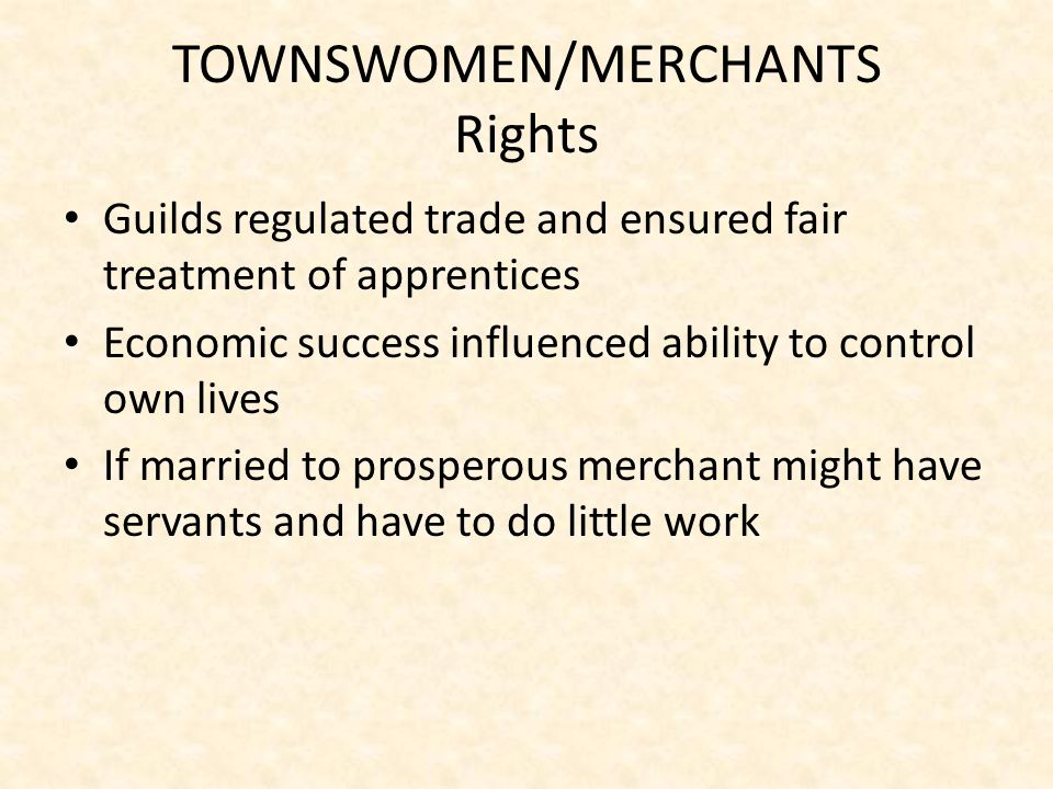 TOWNSWOMEN/MERCHANTS Rights Guilds regulated trade and ensured fair treatment of apprentices Economic success influenced ability to control own lives If married to prosperous merchant might have servants and have to do little work