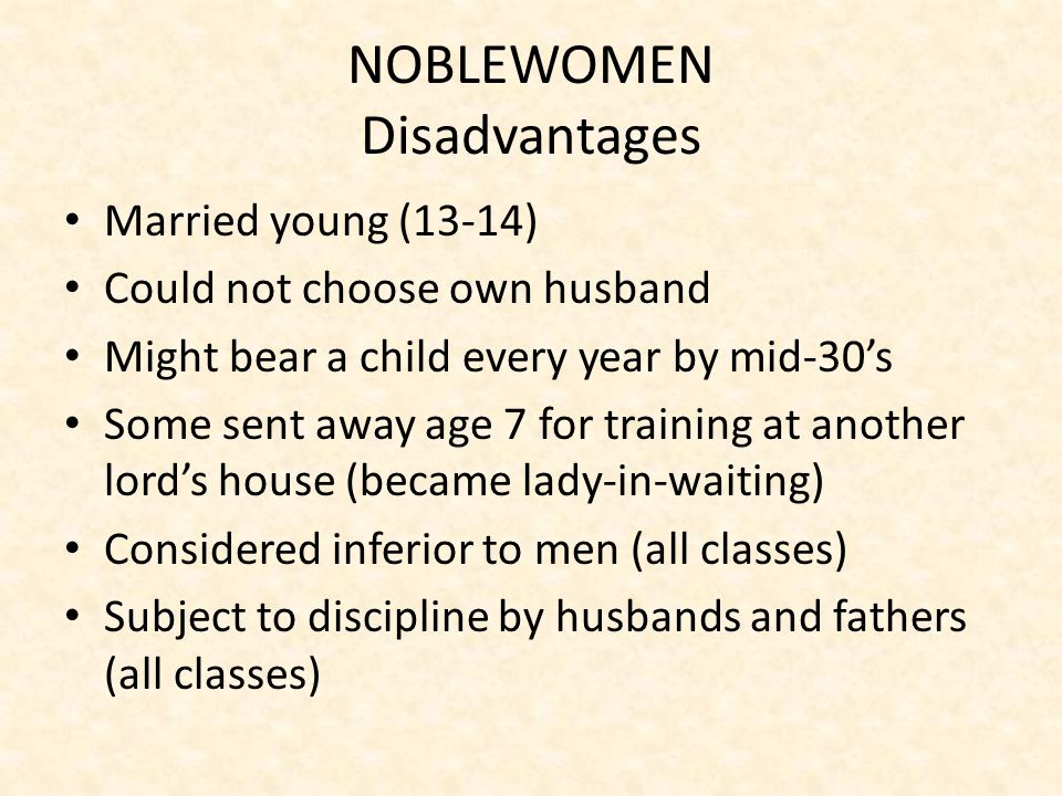 NOBLEWOMEN Responsibilities Supervise servants Prepare for and entertain visitors Run all affairs of manor in husband's absence – Order supplies for castle – Pay bills and wages – Supervise farming and collect rents – Care for sick and injured – Hear complaints from tenants/serfs – Defend castle