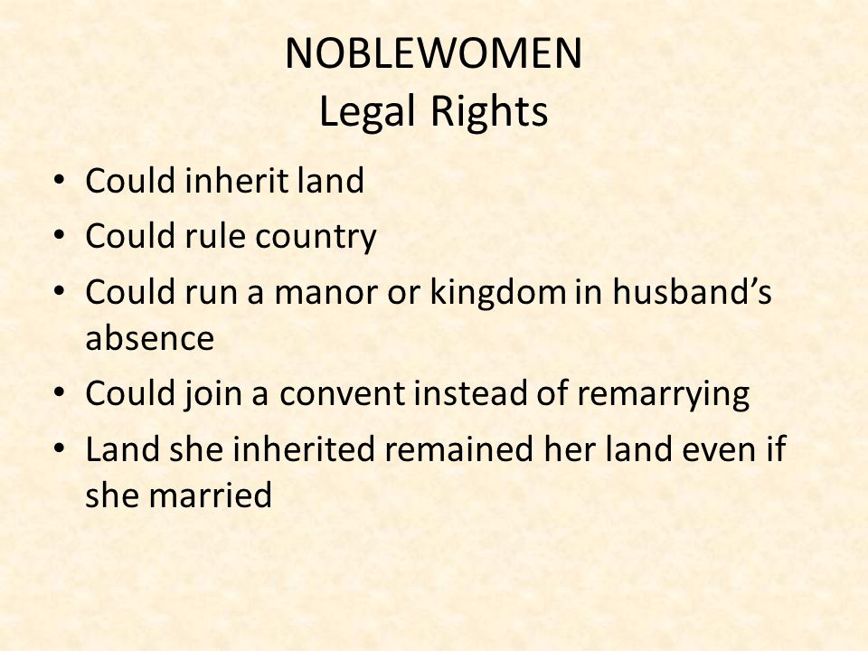 NOBLEWOMEN Legal Rights Could inherit land Could rule country Could run a manor or kingdom in husband's absence Could join a convent instead of remarrying Land she inherited remained her land even if she married