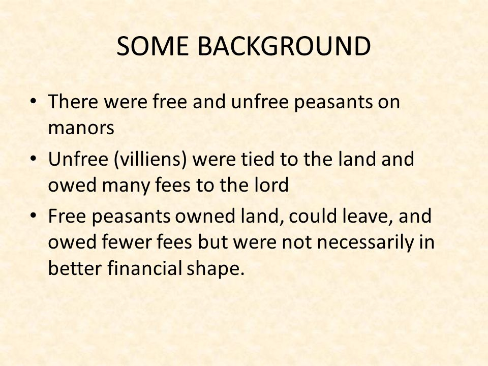 SOME BACKGROUND There were free and unfree peasants on manors Unfree (villiens) were tied to the land and owed many fees to the lord Free peasants owned land, could leave, and owed fewer fees but were not necessarily in better financial shape.