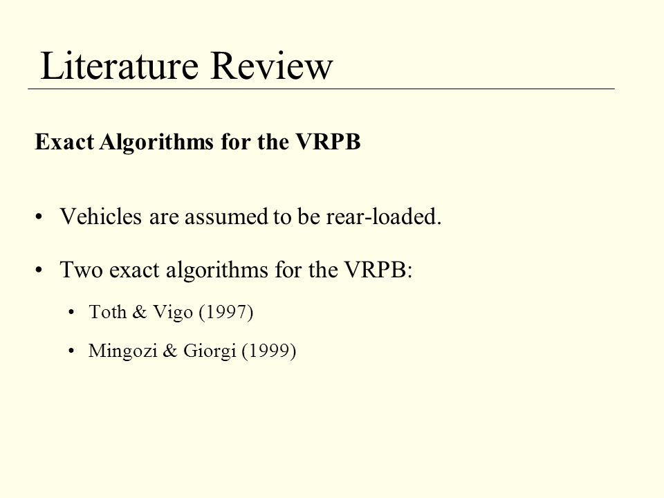 Literature Review Exact Algorithms for the VRPB Vehicles are assumed to be rear-loaded. Two exact algorithms for the VRPB: Toth & Vigo (1997) Mingozi