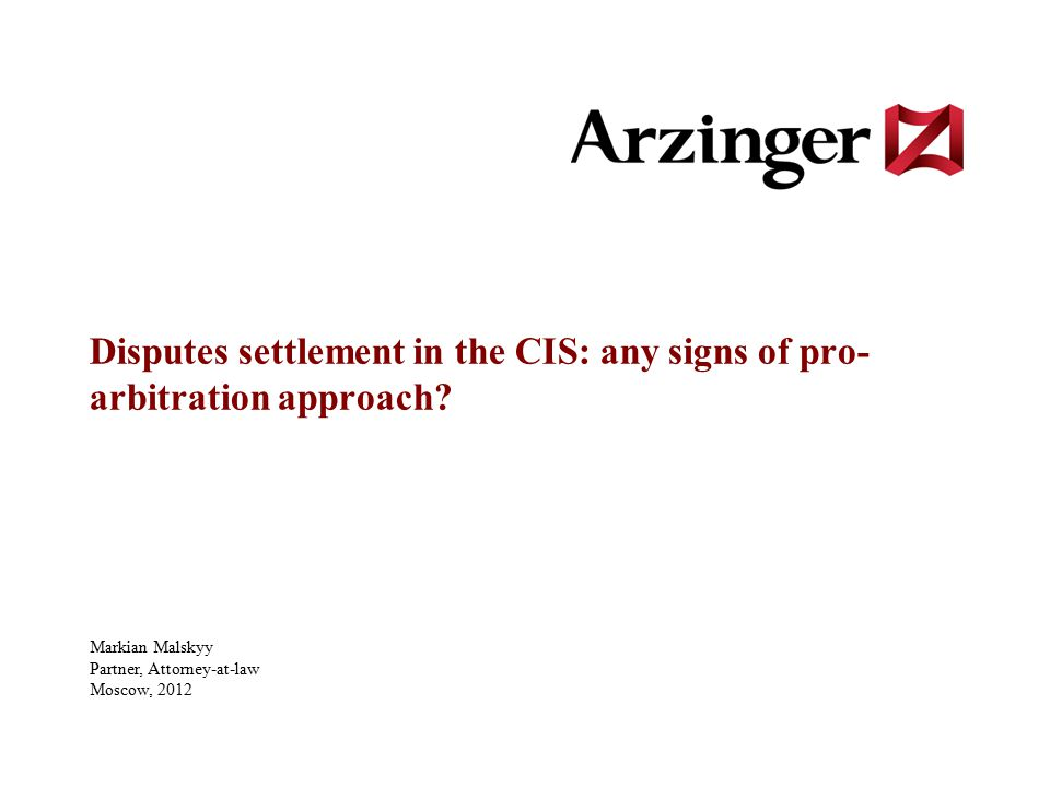 Disputes settlement in the CIS: any signs of pro- arbitration approach? Markian Malskyy Partner, Attorney-at-law Moscow, 2012