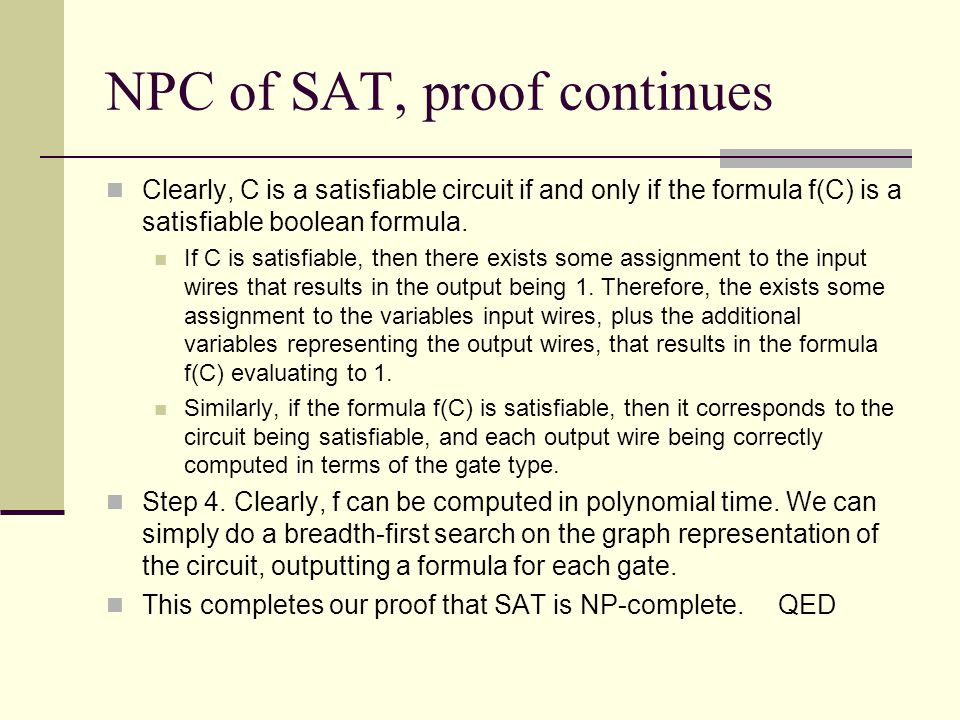 NPC of SAT, proof continues Clearly, C is a satisfiable circuit if and only if the formula f(C) is a satisfiable boolean formula.
