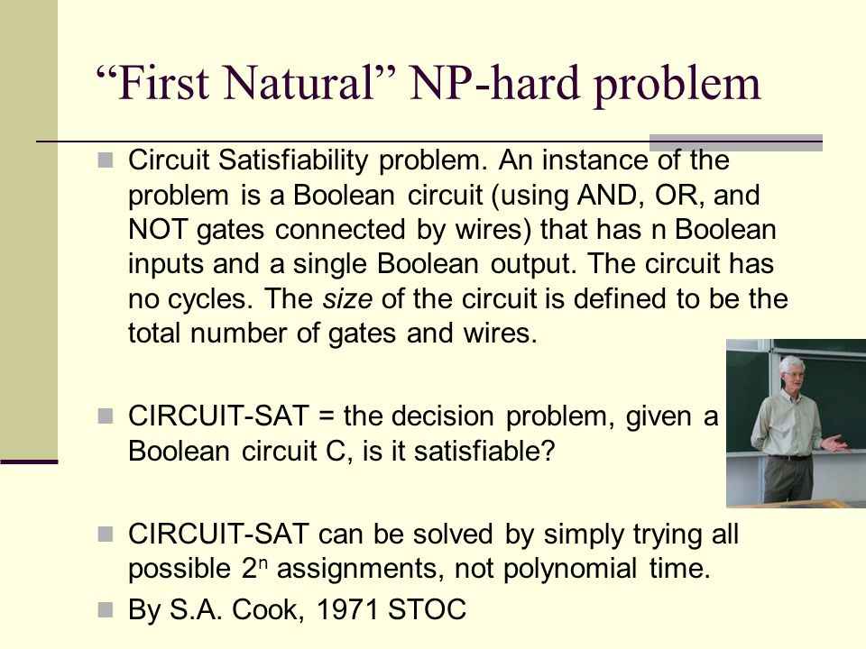 First Natural NP-hard problem Circuit Satisfiability problem.