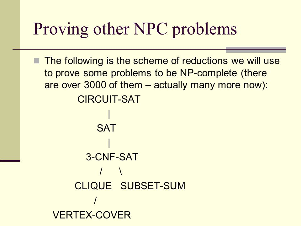 Proving other NPC problems The following is the scheme of reductions we will use to prove some problems to be NP-complete (there are over 3000 of them – actually many more now): CIRCUIT-SAT   SAT   3-CNF-SAT / \ CLIQUE SUBSET-SUM / VERTEX-COVER