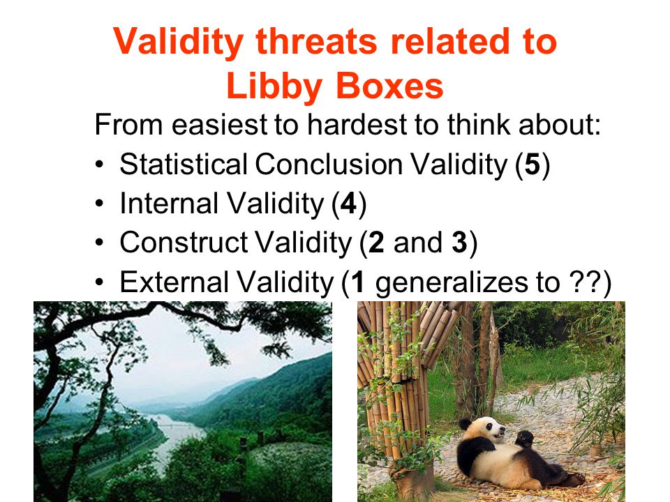Validity threats related to Libby Boxes From easiest to hardest to think about: Statistical Conclusion Validity (5) Internal Validity (4) Construct Validity (2 and 3) External Validity (1 generalizes to ??)