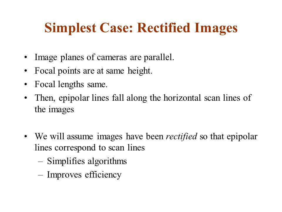 We can always achieve this geometry with image rectification Image Reprojection –reproject image planes onto common plane parallel to line between optical centers Notice, only focal point of camera really matters (Seitz)