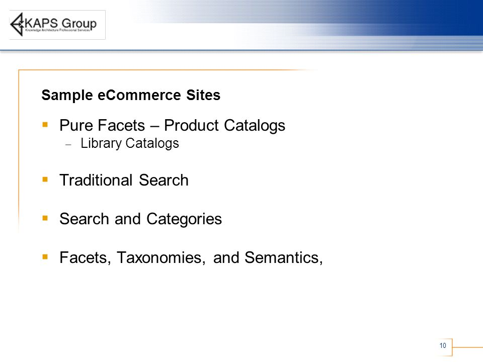 10 Sample eCommerce Sites  Pure Facets – Product Catalogs – Library Catalogs  Traditional Search  Search and Categories  Facets, Taxonomies, and Semantics,