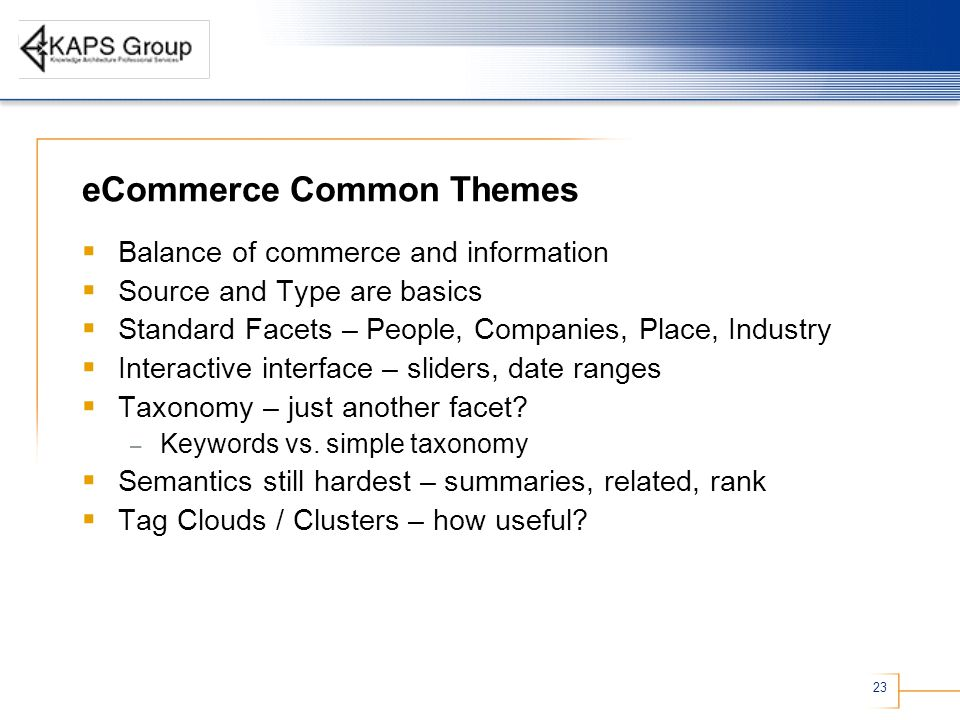 23 eCommerce Common Themes  Balance of commerce and information  Source and Type are basics  Standard Facets – People, Companies, Place, Industry  Interactive interface – sliders, date ranges  Taxonomy – just another facet.