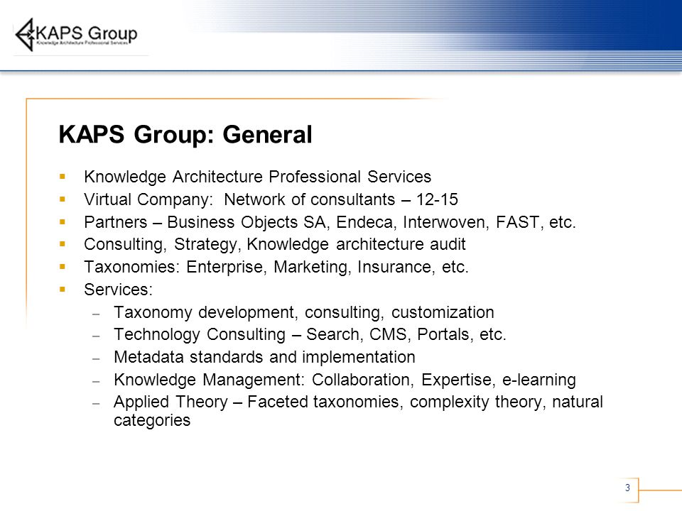 3 KAPS Group: General  Knowledge Architecture Professional Services  Virtual Company: Network of consultants – 12-15  Partners – Business Objects SA, Endeca, Interwoven, FAST, etc.