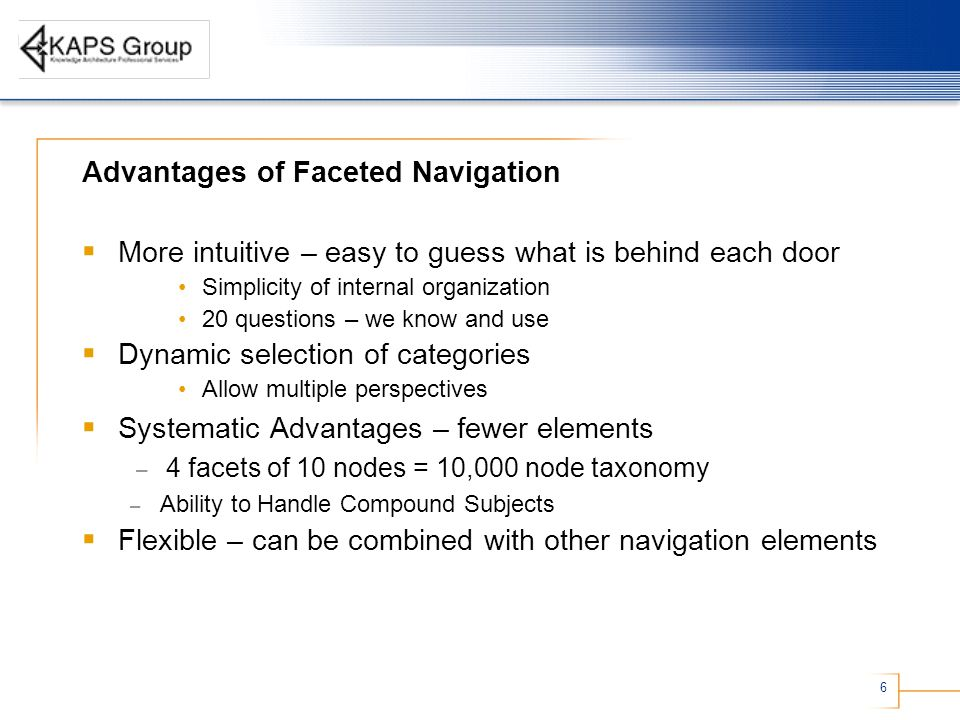 6 Advantages of Faceted Navigation  More intuitive – easy to guess what is behind each door Simplicity of internal organization 20 questions – we know and use  Dynamic selection of categories Allow multiple perspectives  Systematic Advantages – fewer elements – 4 facets of 10 nodes = 10,000 node taxonomy – Ability to Handle Compound Subjects  Flexible – can be combined with other navigation elements
