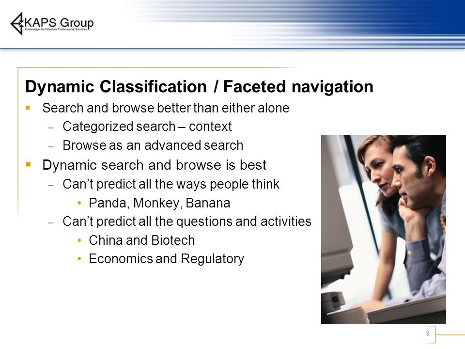 9 Dynamic Classification / Faceted navigation  Search and browse better than either alone – Categorized search – context – Browse as an advanced search  Dynamic search and browse is best – Can't predict all the ways people think Panda, Monkey, Banana – Can't predict all the questions and activities China and Biotech Economics and Regulatory
