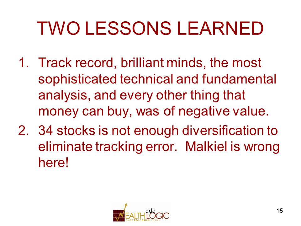 ddd15 TWO LESSONS LEARNED 1.Track record, brilliant minds, the most sophisticated technical and fundamental analysis, and every other thing that money can buy, was of negative value.