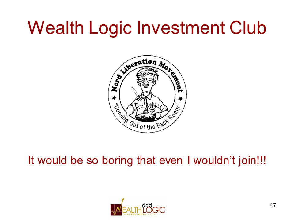 ddd47 Wealth Logic Investment Club It would be so boring that even I wouldn't join!!!