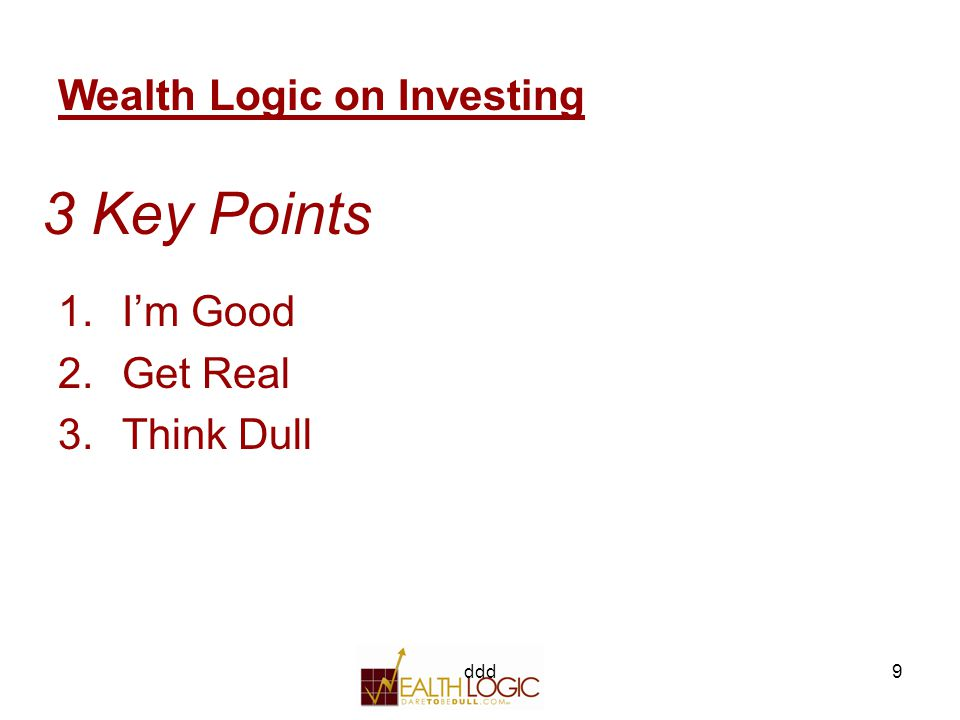 ddd9 3 Key Points 1.I'm Good 2.Get Real 3.Think Dull Wealth Logic on Investing