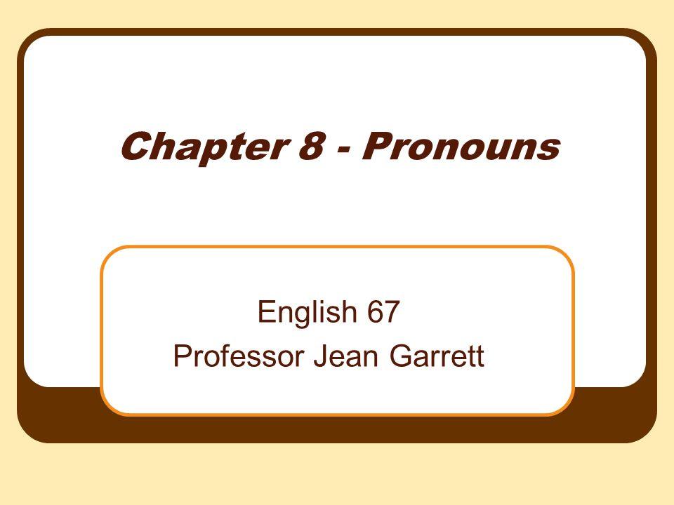 Chapter 8 - Pronouns English 67 Professor Jean Garrett
