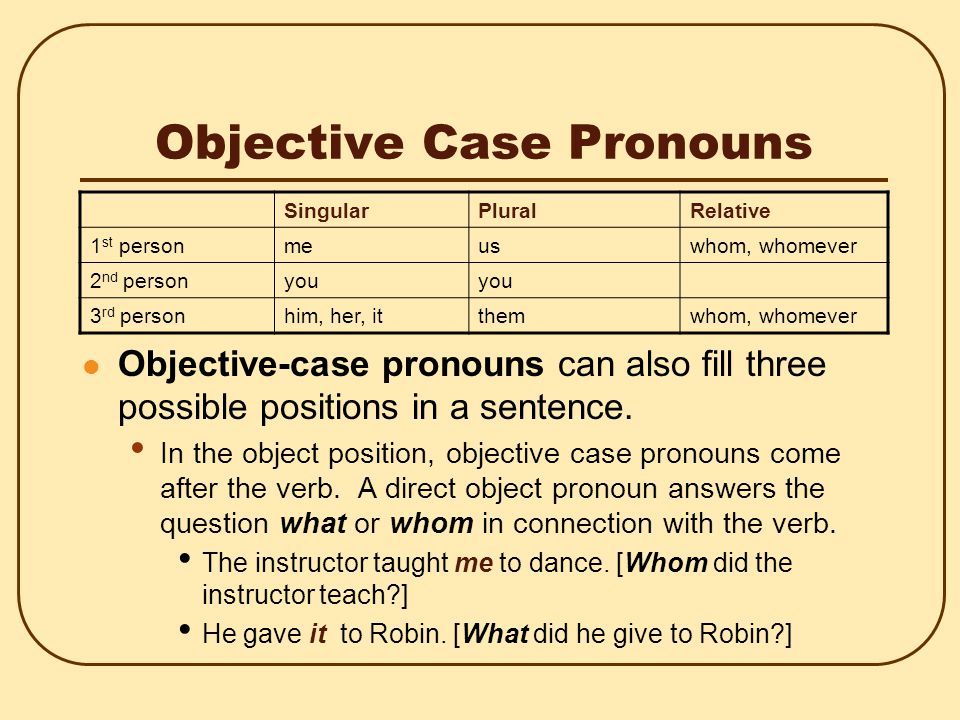 Objective Case Pronouns Objective-case pronouns can also fill three possible positions in a sentence.