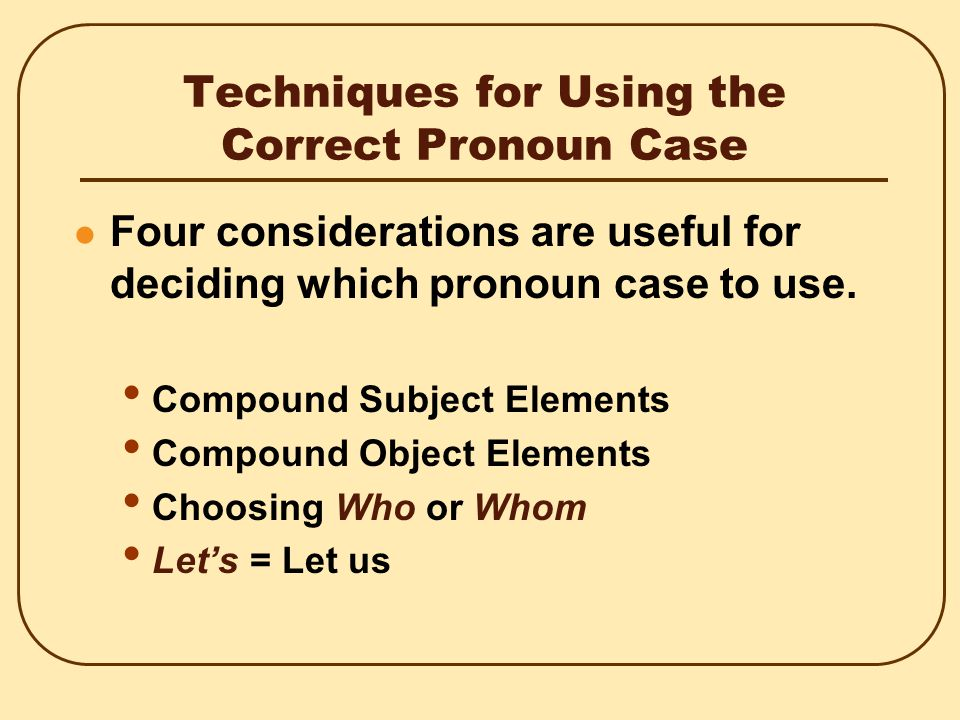 Techniques for Using the Correct Pronoun Case Four considerations are useful for deciding which pronoun case to use.