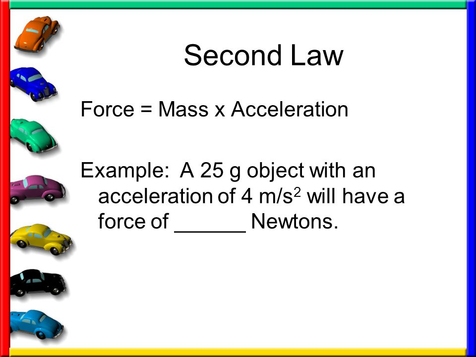 Second Law Force = Mass x Acceleration Example: A 25 g object with an acceleration of 4 m/s 2 will have a force of ______ Newtons.
