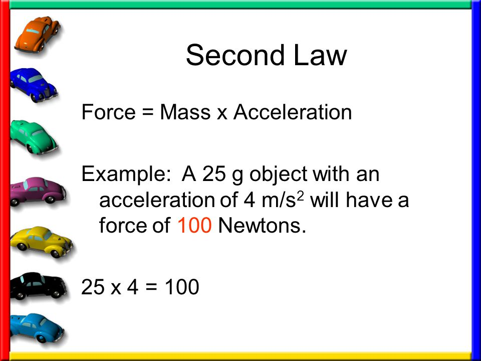 Second Law Force = Mass x Acceleration Example: A 25 g object with an acceleration of 4 m/s 2 will have a force of 100 Newtons.
