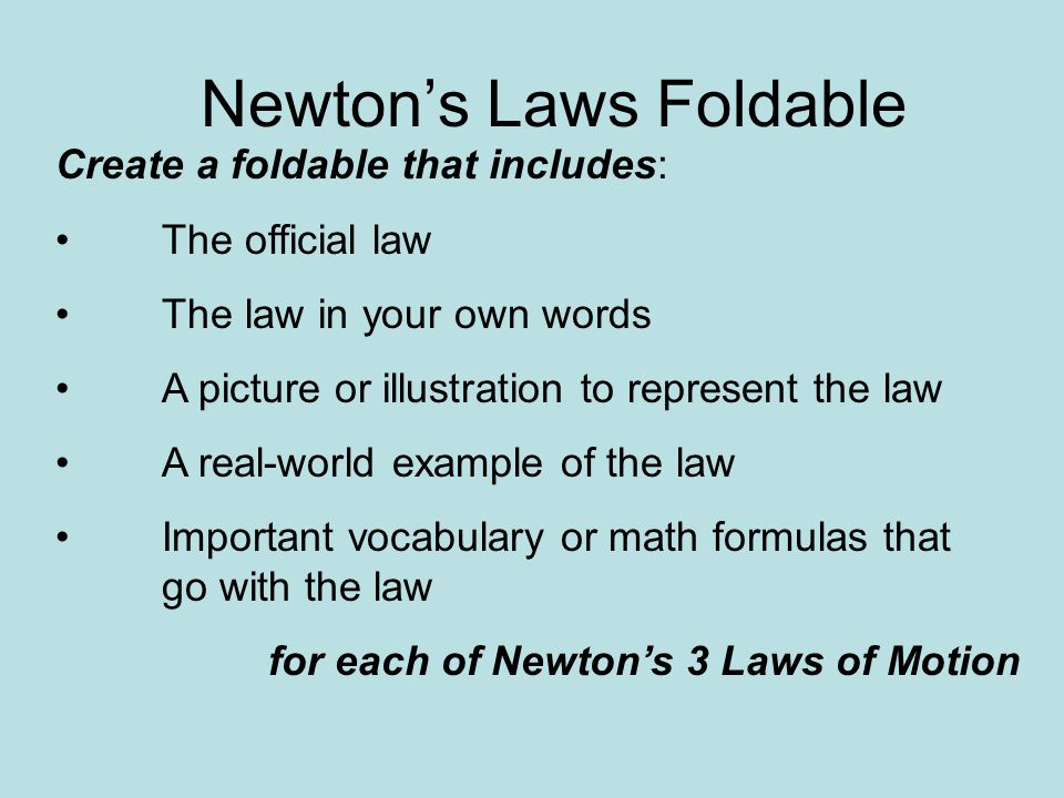Newton's Laws Foldable Create a foldable that includes: The official law The law in your own words A picture or illustration to represent the law A real-world example of the law Important vocabulary or math formulas that go with the law for each of Newton's 3 Laws of Motion