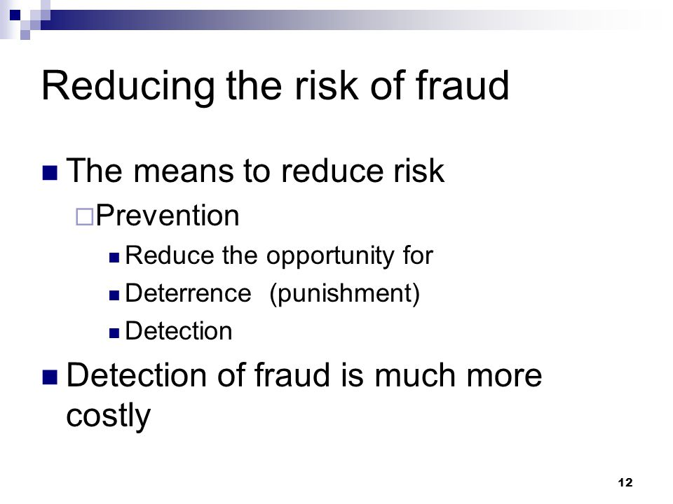 12 Reducing the risk of fraud The means to reduce risk  Prevention Reduce the opportunity for Deterrence (punishment) Detection Detection of fraud is