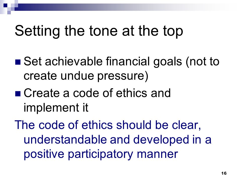 16 Setting the tone at the top Set achievable financial goals (not to create undue pressure) Create a code of ethics and implement it The code of ethi