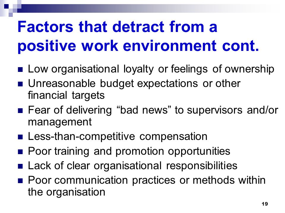 19 Factors that detract from a positive work environment cont. Low organisational loyalty or feelings of ownership Unreasonable budget expectations or