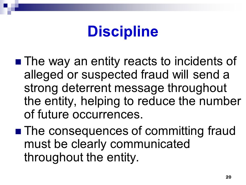 20 Discipline The way an entity reacts to incidents of alleged or suspected fraud will send a strong deterrent message throughout the entity, helping to reduce the number of future occurrences.