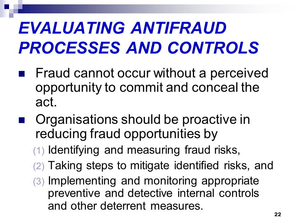 22 EVALUATING ANTIFRAUD PROCESSES AND CONTROLS Fraud cannot occur without a perceived opportunity to commit and conceal the act. Organisations should