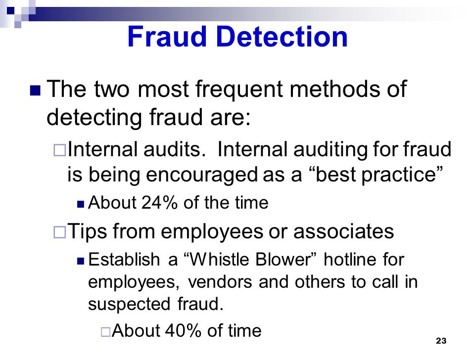 23 Fraud Detection The two most frequent methods of detecting fraud are:  Internal audits.
