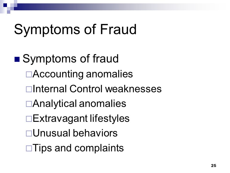 25 Symptoms of Fraud Symptoms of fraud  Accounting anomalies  Internal Control weaknesses  Analytical anomalies  Extravagant lifestyles  Unusual behaviors  Tips and complaints