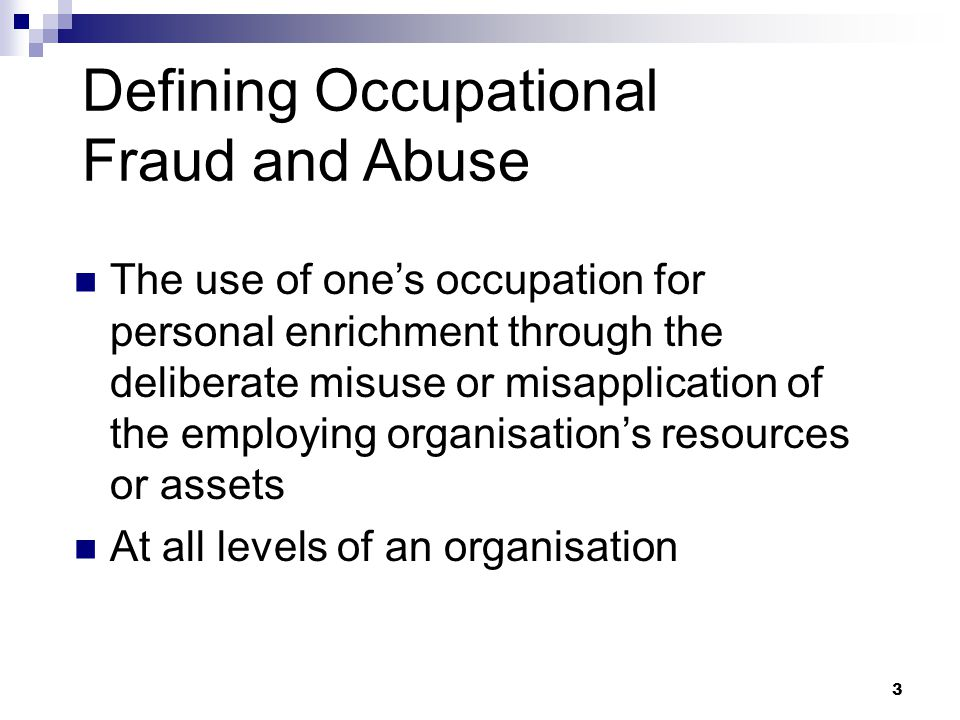 3 Defining Occupational Fraud and Abuse The use of one's occupation for personal enrichment through the deliberate misuse or misapplication of the employing organisation's resources or assets At all levels of an organisation