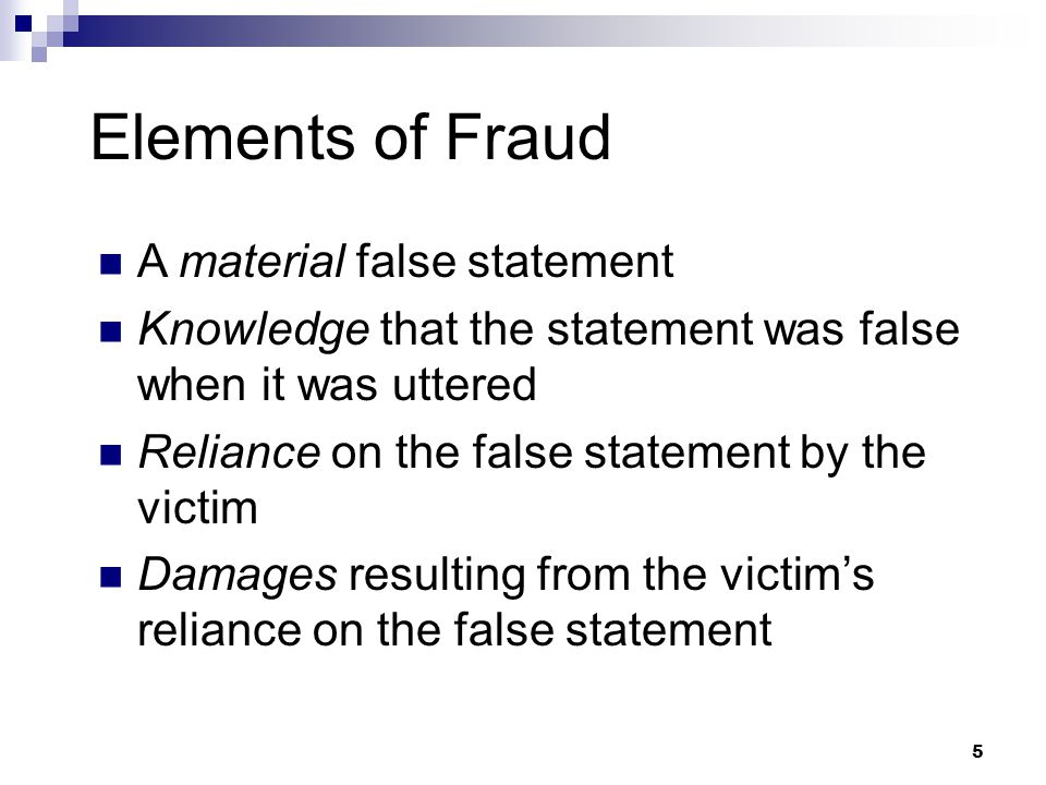 5 Elements of Fraud A material false statement Knowledge that the statement was false when it was uttered Reliance on the false statement by the victim Damages resulting from the victim's reliance on the false statement