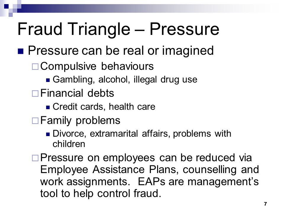 7 Fraud Triangle – Pressure Pressure can be real or imagined  Compulsive behaviours Gambling, alcohol, illegal drug use  Financial debts Credit cards, health care  Family problems Divorce, extramarital affairs, problems with children  Pressure on employees can be reduced via Employee Assistance Plans, counselling and work assignments.