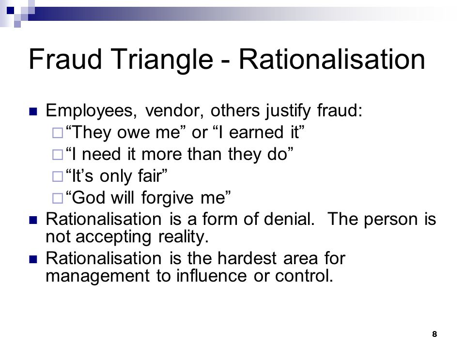 """8 Fraud Triangle - Rationalisation Employees, vendor, others justify fraud:  """"They owe me"""" or """"I earned it""""  """"I need it more than they do""""  """"It's o"""