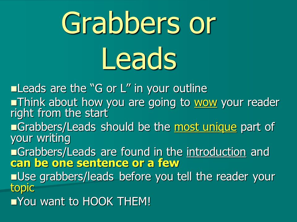 Grabbers or Leads Leads are the G or L in your outline Leads are the G or L in your outline Think about how you are going to wow your reader right from the start Think about how you are going to wow your reader right from the start Grabbers/Leads should be the most unique part of your writing Grabbers/Leads should be the most unique part of your writing Grabbers/Leads are found in the introduction and can be one sentence or a few Grabbers/Leads are found in the introduction and can be one sentence or a few Use grabbers/leads before you tell the reader your topic Use grabbers/leads before you tell the reader your topic You want to HOOK THEM.