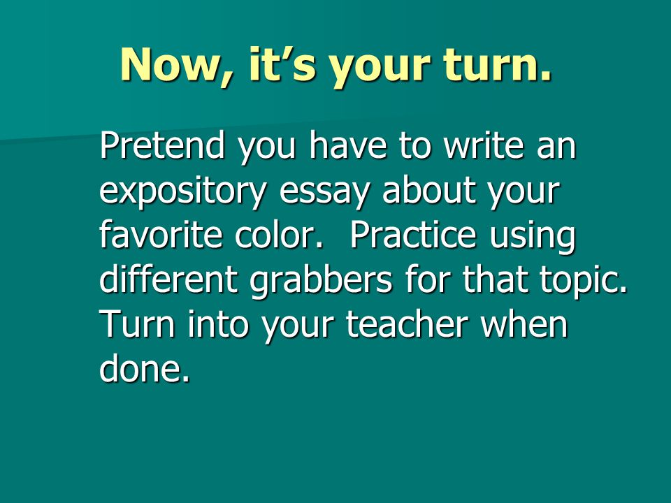 Now, it's your turn.Pretend you have to write an expository essay about your favorite color.