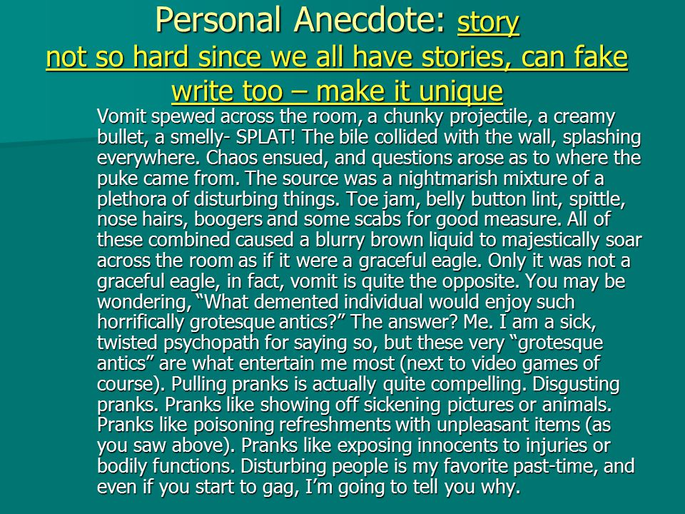 Personal Anecdote: story not so hard since we all have stories, can fake write too – make it unique Vomit spewed across the room, a chunky projectile, a creamy bullet, a smelly- SPLAT.