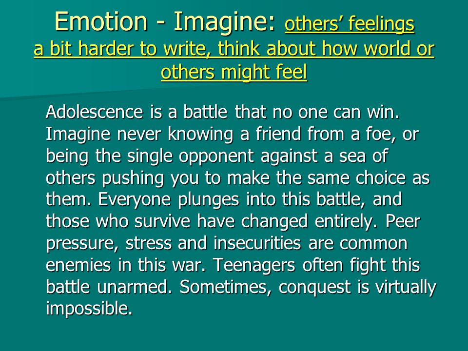Emotion - Imagine: others' feelings a bit harder to write, think about how world or others might feel Adolescence is a battle that no one can win.