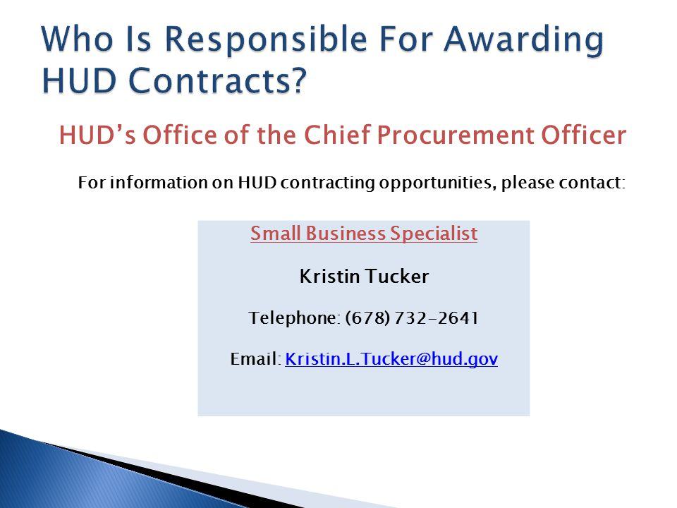 HUD's Office of the Chief Procurement Officer For information on HUD contracting opportunities, please contact: Small Business Specialist Kristin Tucker Telephone: (678) 732-2641 Email: Kristin.L.Tucker@hud.govKristin.L.Tucker@hud.gov