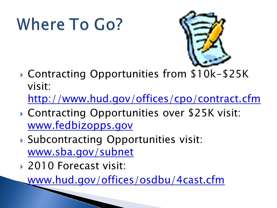  Contracting Opportunities from $10k-$25K visit: http://www.hud.gov/offices/cpo/contract.cfm http://www.hud.gov/offices/cpo/contract.cfm  Contracting Opportunities over $25K visit: www.fedbizopps.gov www.fedbizopps.gov  Subcontracting Opportunities visit: www.sba.gov/subnet www.sba.gov/subnet  2010 Forecast visit: www.hud.gov/offices/osdbu/4cast.cfm