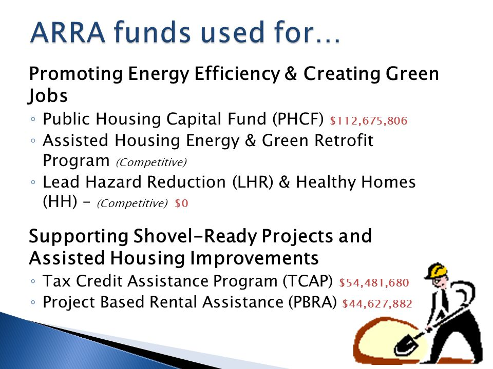 Promoting Energy Efficiency & Creating Green Jobs ◦ Public Housing Capital Fund (PHCF) $112,675,806 ◦ Assisted Housing Energy & Green Retrofit Program (Competitive) ◦ Lead Hazard Reduction (LHR) & Healthy Homes (HH) – (Competitive) $0 Supporting Shovel-Ready Projects and Assisted Housing Improvements ◦ Tax Credit Assistance Program (TCAP) $54,481,680 ◦ Project Based Rental Assistance (PBRA) $44,627,882