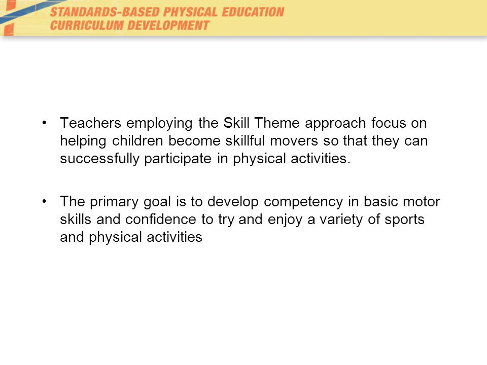 Emphasis of Standards within Skill Theme Approach 1.Demonstrates competency in motor skills and movement patterns needed to perform a variety of physical activities.