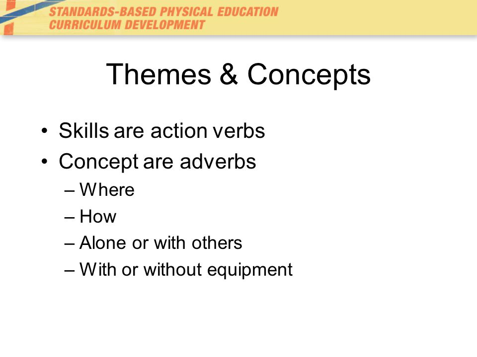 Themes & Concepts Skills are action verbs Concept are adverbs –Where –How –Alone or with others –With or without equipment