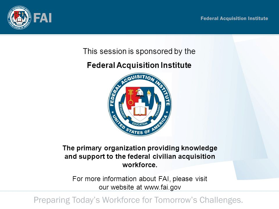 Performance Metrics 2 This session is sponsored by the Federal Acquisition Institute The primary organization providing knowledge and support to the federal civilian acquisition workforce.