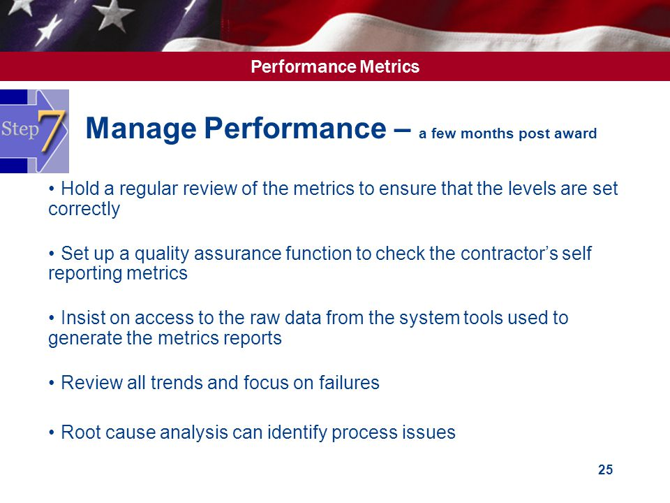 Performance Metrics 25 Manage Performance – a few months post award Hold a regular review of the metrics to ensure that the levels are set correctly Set up a quality assurance function to check the contractor's self reporting metrics Insist on access to the raw data from the system tools used to generate the metrics reports Review all trends and focus on failures Root cause analysis can identify process issues